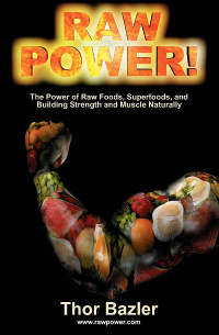 Book: Raw Power! The Power of Raw Foods, Superfoods, and Building Strength and Muscle Naturally (4th Edition, 2011)